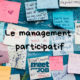 Pourquoi et comment adopter le management participatif